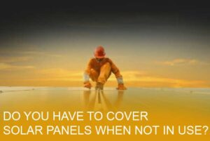 Do you have to cover solar panels when not in use?
