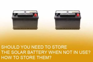 Should you need to store the solar battery when not in use? How to store them?