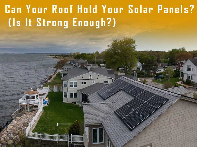Can Your Roof Hold Your Solar Panels? (Is It Strong Enough?)