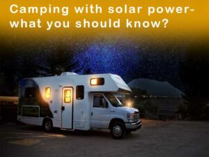 Camping with solar power- what you should know?
