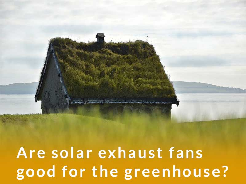 Are solar exhaust fans good for the greenhouse