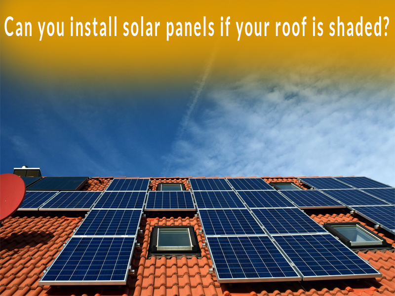 Can you install solar panels if your roof is shaded