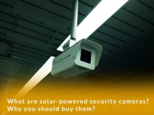 What are solar-powered security cameras? Why you should buy them?